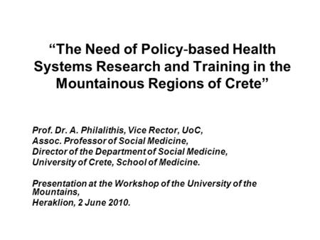 """The Need of Policy-based Health Systems Research and Training in the Mountainous Regions of Crete"" Prof. Dr. A. Philalithis, Vice Rector, UoC, Assoc."
