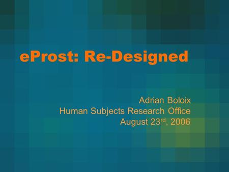 EProst: Re-Designed Adrian Boloix Human Subjects Research Office August 23 rd, 2006.