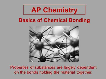 Basics of Chemical Bonding AP Chemistry Properties of substances are largely dependent on the bonds holding the material together.