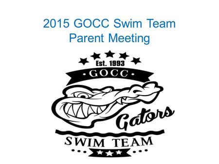 2015 GOCC Swim Team Parent Meeting. Yvonne Lindsey – President/LSA Rep Steve Johnson – Coach Liason/Vice- President Emily Saylor - Secretary, Apparel.