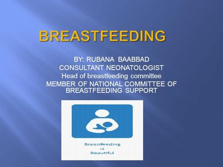 BY: RUBANA BAABBAD CONSULTANT NEONATOLOGIST Head of breastfeeding committee MEMBER OF NATIONAL COMMITTEE OF BREASTFEEDING SUPPORT.