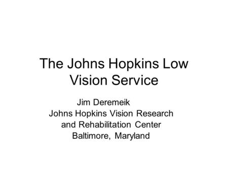 The Johns Hopkins Low Vision Service Jim Deremeik Johns Hopkins Vision Research and Rehabilitation Center Baltimore, Maryland.