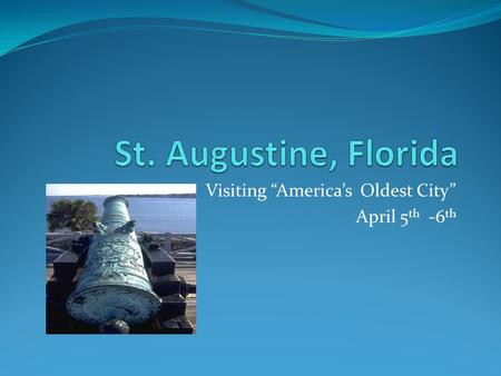 "Visiting ""America's Oldest City"" April 5 th -6 th."