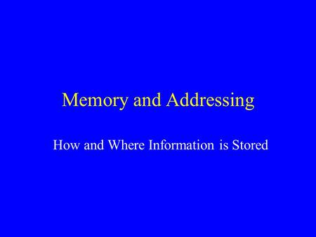 Memory and Addressing How and Where Information is Stored.