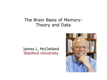 The Brain Basis of Memory: Theory and Data James L. McClelland Stanford University.