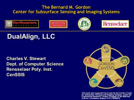 The Bernard M. Gordon Center for Subsurface Sensing and Imaging Systems Charles V. Stewart Dept. of Computer Science Rensselaer Poly. Inst. CenSSIS Charles.