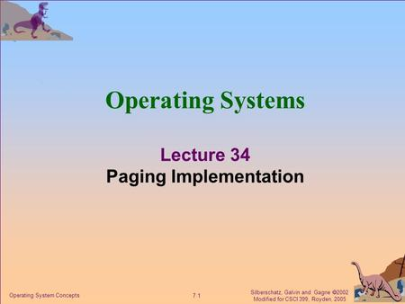Silberschatz, Galvin and Gagne  2002 Modified for CSCI 399, Royden, 2005 7.1 Operating System Concepts Operating Systems Lecture 34 Paging Implementation.