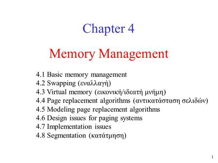 1 Memory Management Chapter 4 4.1 Basic memory management 4.2 Swapping (εναλλαγή) 4.3 Virtual memory (εικονική/ιδεατή μνήμη) 4.4 Page replacement algorithms.
