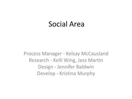 Social Area Process Manager - Kelsay McCausland Research - Kelli Wing, Jess Martin Design - Jennifer Baldwin Develop - Kristina Murphy.