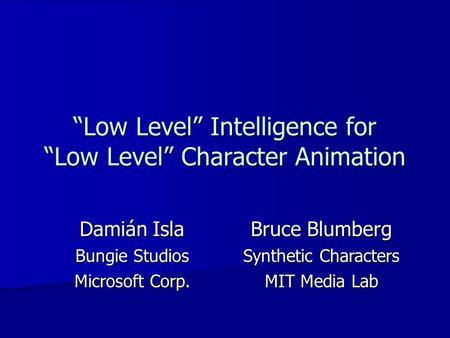"""Low Level"" Intelligence for ""Low Level"" Character Animation Damián Isla Bungie Studios Microsoft Corp. Bruce Blumberg Synthetic Characters MIT Media Lab."