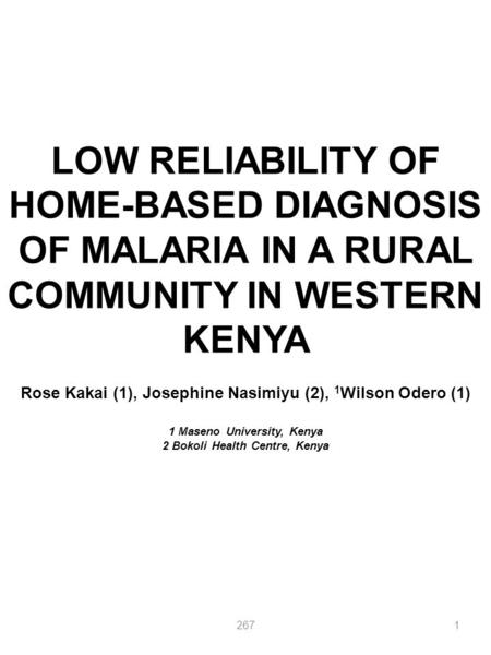 LOW RELIABILITY OF HOME-BASED DIAGNOSIS OF MALARIA IN A RURAL COMMUNITY IN WESTERN KENYA Rose Kakai (1), Josephine Nasimiyu (2), 1 Wilson Odero (1) 1 Maseno.