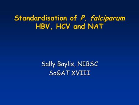 Standardisation of P. falciparum HBV, HCV and NAT Sally Baylis, NIBSC SoGAT XVIII.