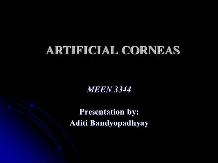 ARTIFICIAL CORNEAS MEEN 3344 Presentation by: Aditi Bandyopadhyay.