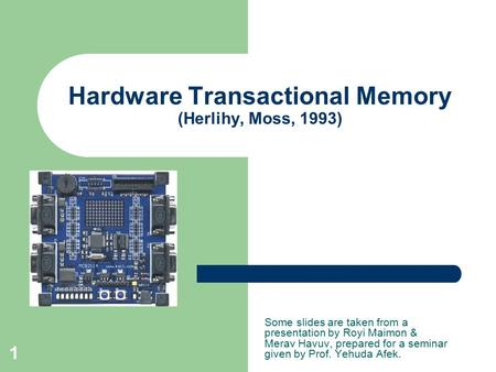 1 Hardware Transactional Memory (Herlihy, Moss, 1993) Some slides are taken from a presentation by Royi Maimon & Merav Havuv, prepared for a seminar given.