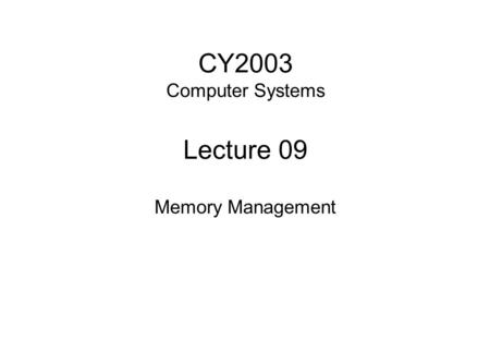CY2003 Computer Systems Lecture 09 Memory Management.