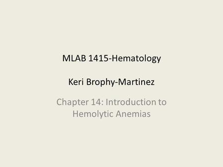 MLAB 1415-Hematology Keri Brophy-Martinez Chapter 14: Introduction to Hemolytic Anemias.