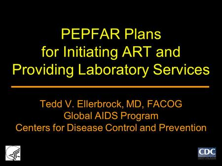 PEPFAR Plans for Initiating ART and Providing Laboratory Services Tedd V. Ellerbrock, MD, FACOG Global AIDS Program Centers for Disease Control and Prevention.