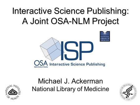 Interactive Science Publishing: A Joint OSA-NLM Project Michael J. Ackerman National Library of Medicine.
