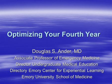 Optimizing Your Fourth Year Douglas S. Ander, MD Associate Professor of Emergency Medicine Director Undergraduate Medical Education Directory Emory Center.