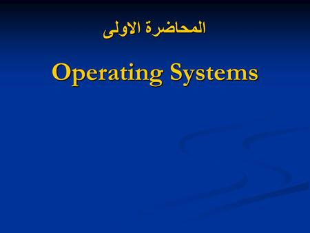 المحاضرة الاولى Operating Systems. The general objectives of this decision explain the concepts and the importance of operating systems and development.