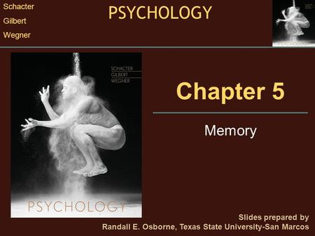 Chapter 5 Memory Slides prepared by Randall E. Osborne, Texas State University-San Marcos PSYCHOLOGY Schacter Gilbert Wegner.
