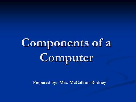 Components of a Computer Prepared by: Mrs. McCallum-Rodney.