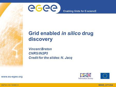 INFSO-RI-508833 Enabling Grids for E-sciencE www.eu-egee.org WHO, 2/11/04 Grid enabled in silico drug discovery Vincent Breton CNRS/IN2P3 Credit for the.