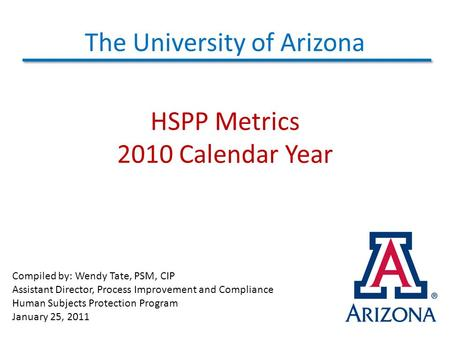 The University of Arizona HSPP Metrics 2010 Calendar Year Compiled by: Wendy Tate, PSM, CIP Assistant Director, Process Improvement and Compliance Human.