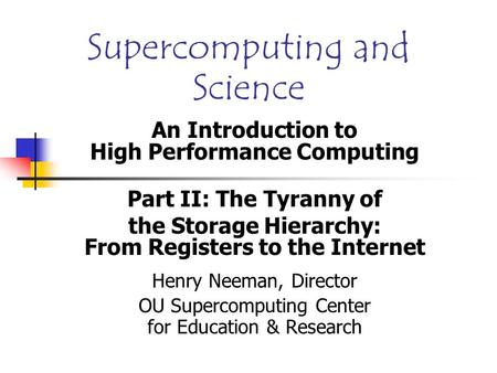 Supercomputing and Science An Introduction to High Performance Computing Part II: The Tyranny of the Storage Hierarchy: From Registers to the Internet.