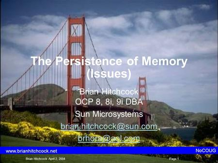 The Persistence of Memory (Issues) Brian Hitchcock OCP 8, 8i, 9i DBA Sun Microsystems  NoCOUG Brian Hitchcock April.