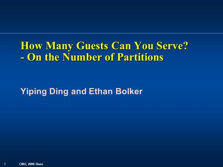 1 CMG, 2006 Reno Yiping Ding and Ethan Bolker How Many Guests Can You Serve? - On the Number of Partitions.