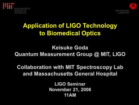 SPECTROSCOPY LABORATORY MASSACHUSETTS INSTITUTE OF TECHNOLOGY Application of LIGO Technology to Biomedical Optics Keisuke Goda Quantum Measurement Group.