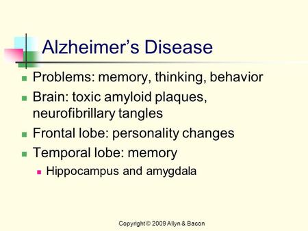 Alzheimer's Disease Problems: memory, thinking, behavior Brain: toxic amyloid plaques, neurofibrillary tangles Frontal lobe: personality changes Temporal.