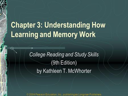 © 2004 Pearson Education, Inc., publishing as Longman Publishers Chapter 3: Understanding How Learning and Memory Work College Reading and Study Skills.