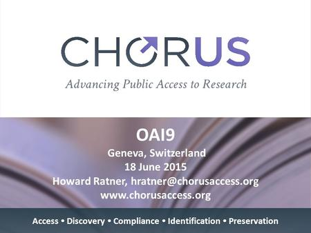 OAI9 Geneva, Switzerland 18 June 2015 Howard Ratner,  Access  Discovery  Compliance  Identification  Preservation.
