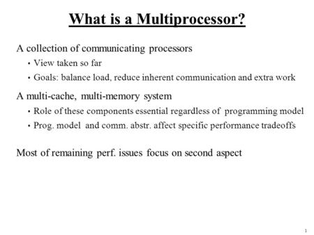 1 What is a Multiprocessor? A collection of communicating processors View taken so far Goals: balance load, reduce inherent communication and extra work.