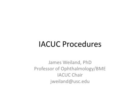 IACUC Procedures James Weiland, PhD Professor of Ophthalmology/BME IACUC Chair