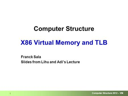 Computer Structure 2012 – VM 1 Computer Structure X86 Virtual Memory and TLB Franck Sala Slides from Lihu and Adi's Lecture.