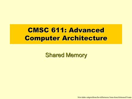 CMSC 611: Advanced Computer Architecture Shared Memory Most slides adapted from David Patterson. Some from Mohomed Younis.