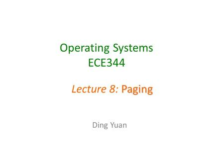 Operating Systems ECE344 Ding Yuan Paging Lecture 8: Paging.
