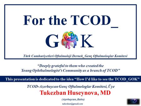 "For the TCOD_ Tukezban Huseynova, MD GK This presentation is dedicated to the idea ""How I'd like to see the TCOD_GOK"" ""Deeply grateful to them who created."