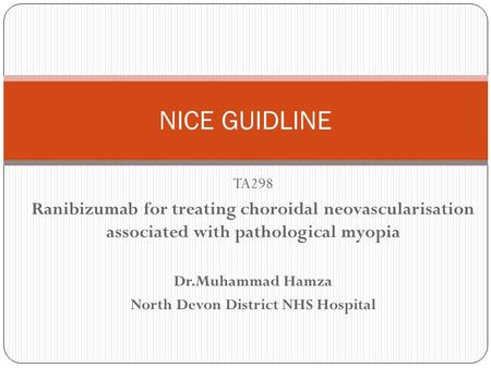 TA298 Ranibizumab for treating choroidal neovascularisation associated with pathological myopia Dr.Muhammad Hamza North Devon District NHS Hospital NICE.