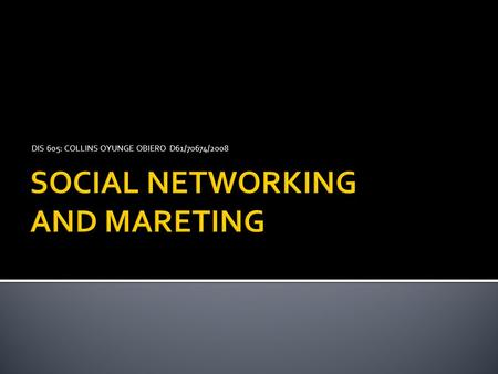 DIS 605: COLLINS OYUNGE OBIERO D61/70674/2008.  INTRODUCTION  What Is Social Networking? Social networking is the grouping of individuals into specific.