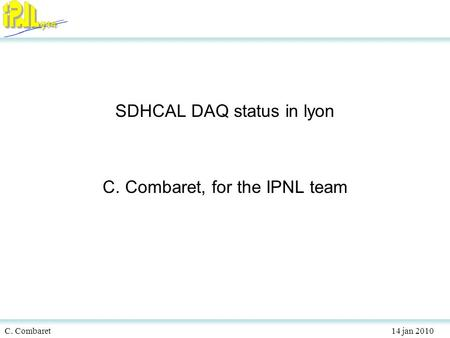 C. Combaret 14 jan 2010 SDHCAL DAQ status in lyon C. Combaret, for the IPNL team.
