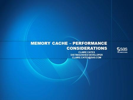 Copyright © 2013, SAS Institute Inc. All rights reserved. MEMORY CACHE – PERFORMANCE CONSIDERATIONS CLAIRE CATES DISTINGUISHED DEVELOPER