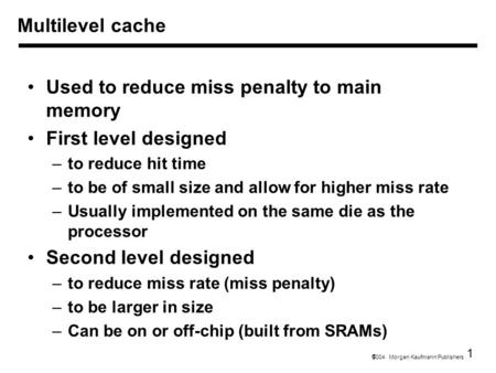 1  2004 Morgan Kaufmann Publishers Multilevel cache Used to reduce miss penalty to main memory First level designed –to reduce hit time –to be of small.