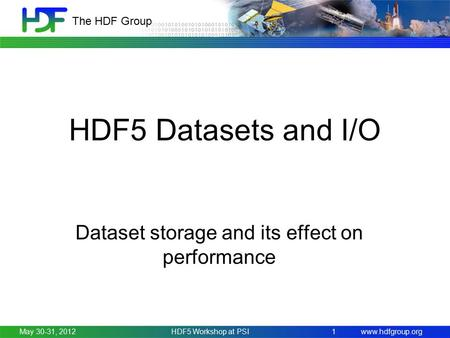 Www.hdfgroup.org The HDF Group HDF5 Datasets and I/O Dataset storage and its effect on performance May 30-31, 2012HDF5 Workshop at PSI 1.