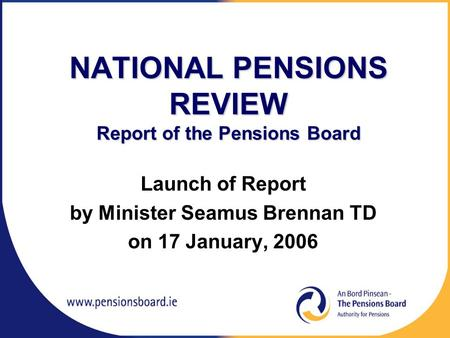 NATIONAL PENSIONS REVIEW Report of the Pensions Board Launch of Report by Minister Seamus Brennan TD on 17 January, 2006.