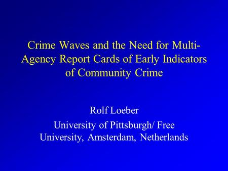 Crime Waves and the Need for Multi- Agency Report Cards of Early Indicators of Community Crime Rolf Loeber University of Pittsburgh/ Free University,