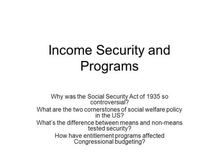 Income Security and Programs Why was the Social Security Act of 1935 so controversial? What are the two cornerstones of social welfare policy in the US?